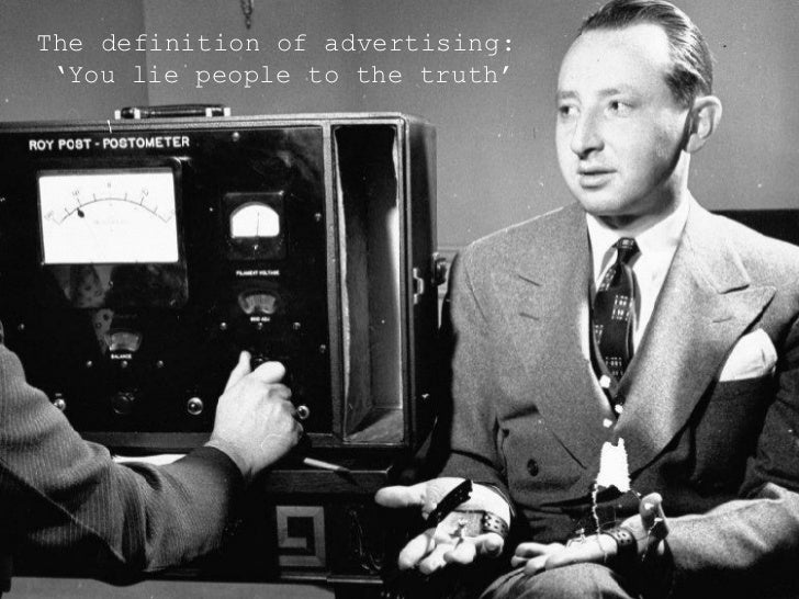 <ul><li>The definition of advertising: 'You lie people to the truth'  </li></ul>