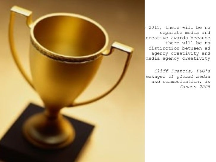 <ul><ul><ul><li>By 2015, there will be no separate media and creative awards because there will be no distinction between ...