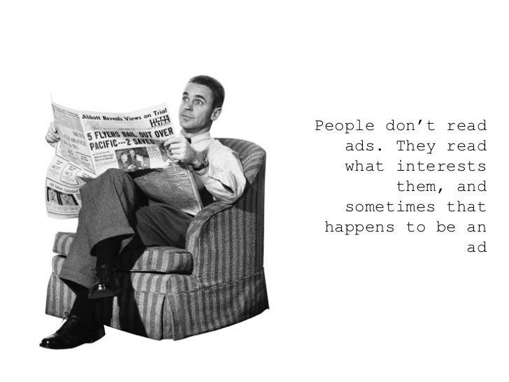 <ul><ul><ul><li>People don't read ads. They read what interests them, and sometimes that happens to be an ad </li></ul></u...