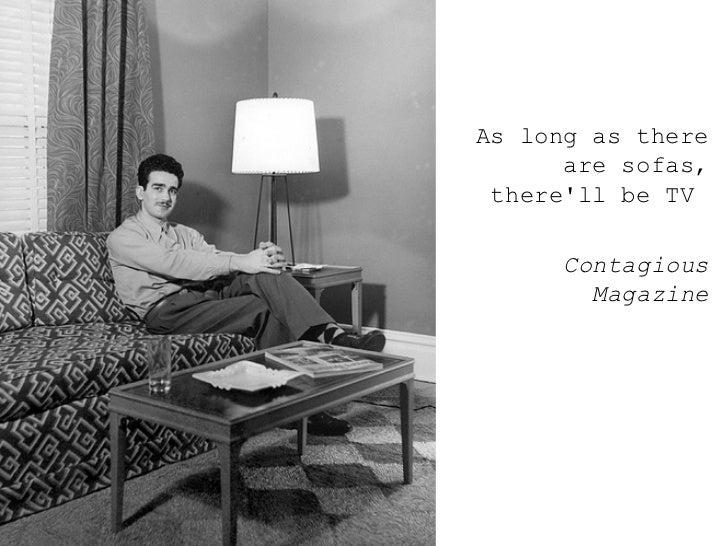 <ul><ul><ul><li>As long as there are sofas, there'll be TV  </li></ul></ul></ul><ul><ul><ul><li>Contagious Magazine </li><...