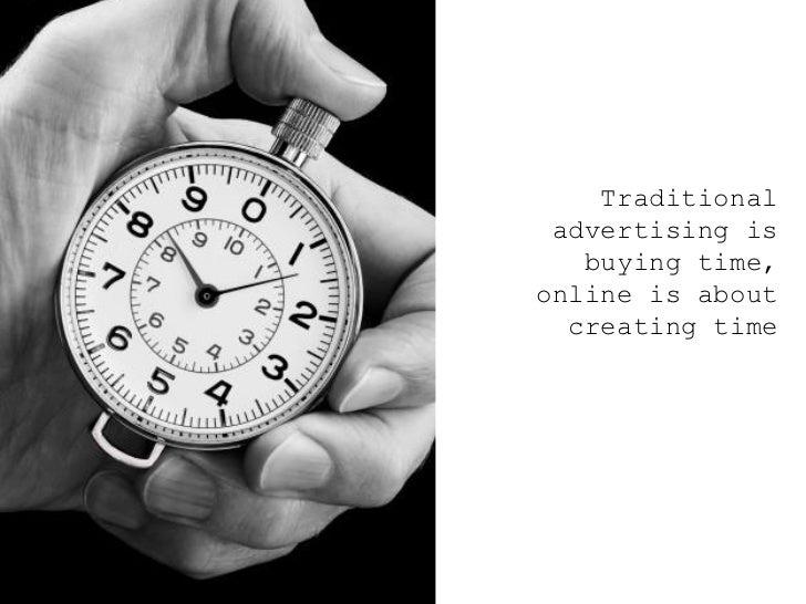 <ul><ul><ul><li>Traditional advertising is buying time, online is about creating time </li></ul></ul></ul>