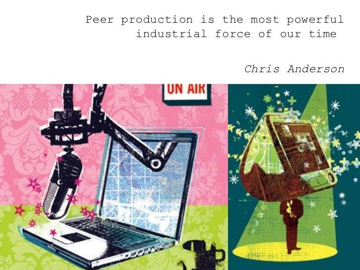 <ul><ul><ul><li>Peer production is the most powerful industrial force of our time  </li></ul></ul></ul><ul><ul><ul><li>Chr...