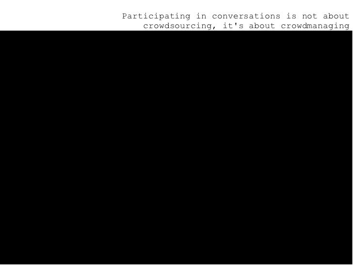 <ul><ul><ul><li>Participating in conversations is not about crowdsourcing, it's about crowdmanaging </li></ul></ul></ul>