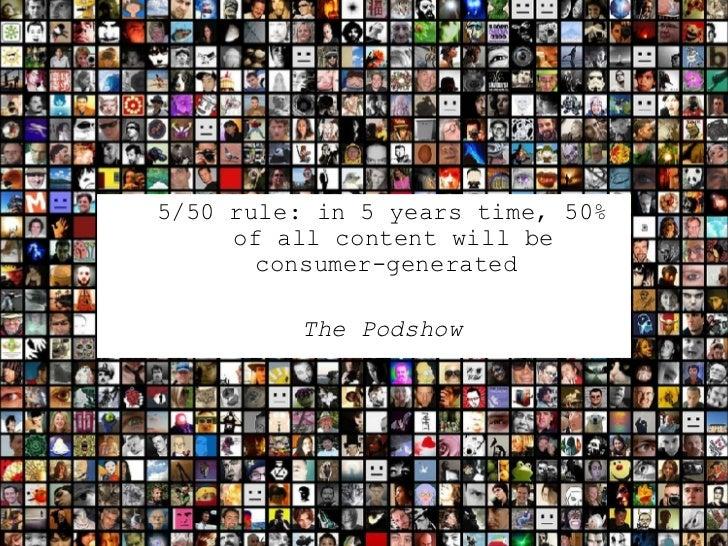 <ul><ul><li>5/50 rule: in 5 years time, 50% of all content will be consumer-generated  </li></ul></ul><ul><ul><li>The Pods...