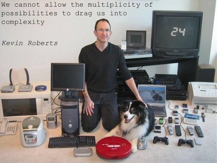<ul><li>We cannot allow the multiplicity of possibilities to drag us into complexity  </li></ul><ul><li>Kevin Roberts </li...