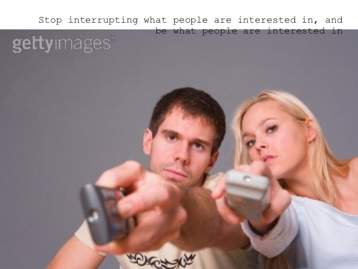 <ul><ul><ul><li>Stop interrupting what people are interested in, and be what people are interested in </li></ul></ul></ul>