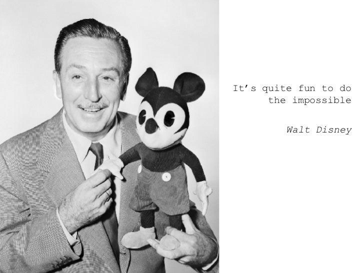 <ul><ul><ul><li>It's quite fun to do the impossible </li></ul></ul></ul><ul><ul><ul><li>Walt Disney </li></ul></ul></ul>