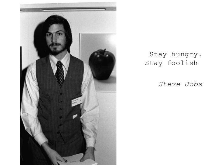 <ul><ul><ul><li>Stay hungry. Stay foolish  </li></ul></ul></ul><ul><ul><ul><li>Steve Jobs </li></ul></ul></ul>