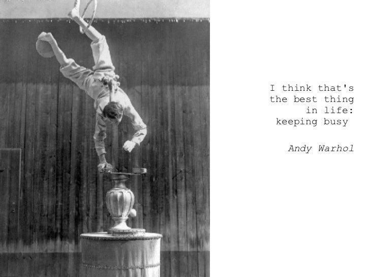 <ul><ul><ul><li>I think that's the best thing in life: keeping busy  </li></ul></ul></ul><ul><ul><ul><li>Andy Warhol </li>...