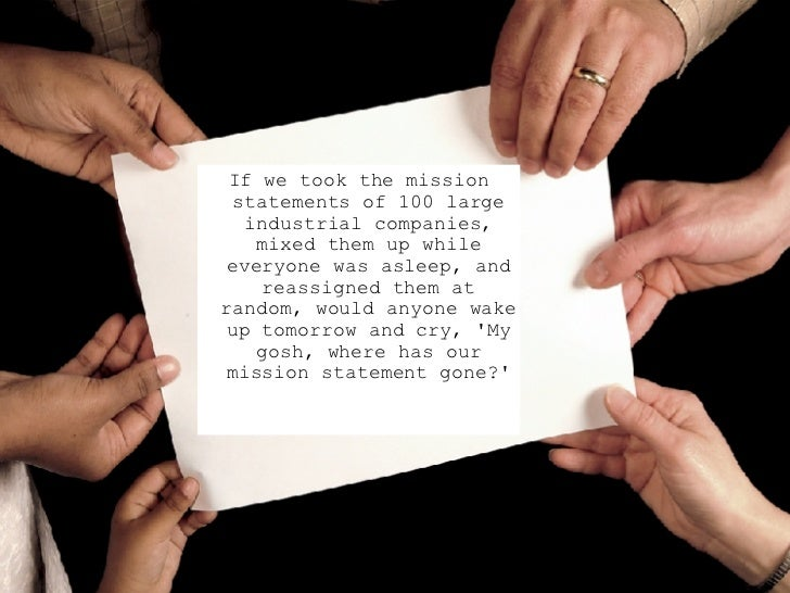 <ul><ul><ul><li>If we took the mission statements of 100 large industrial companies, mixed them up while everyone was asle...