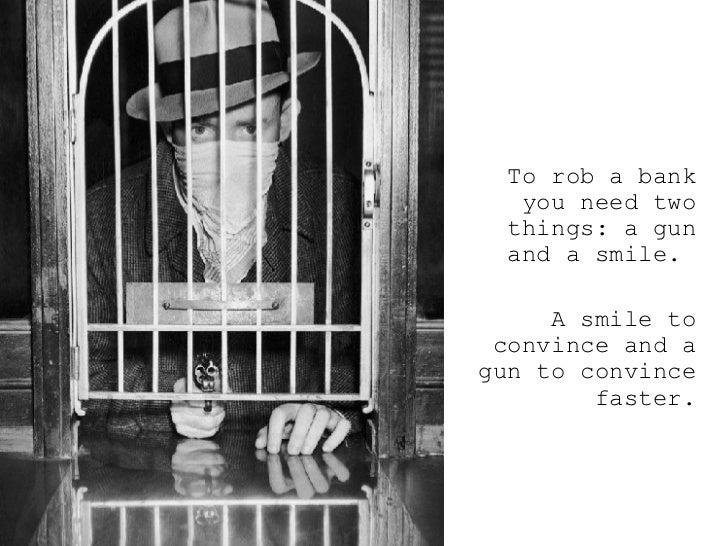<ul><ul><ul><li>To rob a bank you need two things: a gun and a smile.  </li></ul></ul></ul><ul><ul><ul><li>A smile to conv...