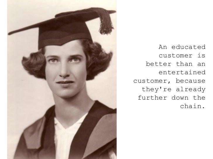 <ul><ul><ul><li>An educated customer is better than an entertained customer, because they're already further down the chai...