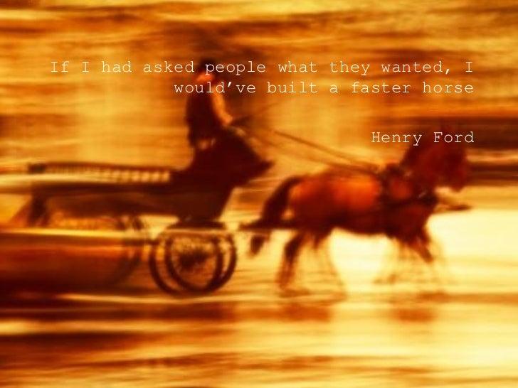 <ul><li>If I had asked people what they wanted, I would've built a faster horse </li></ul><ul><li>Henry Ford </li></ul>