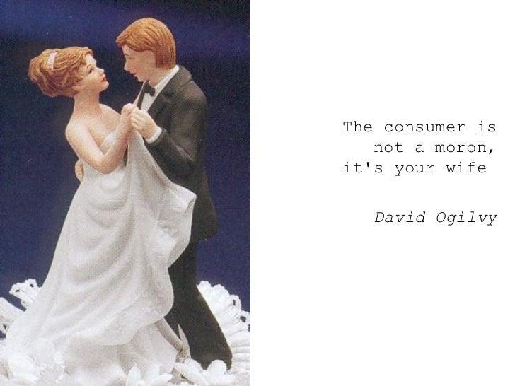 <ul><ul><ul><li>The consumer is not a moron, it's your wife  </li></ul></ul></ul><ul><ul><ul><li>David Ogilvy </li></ul></...