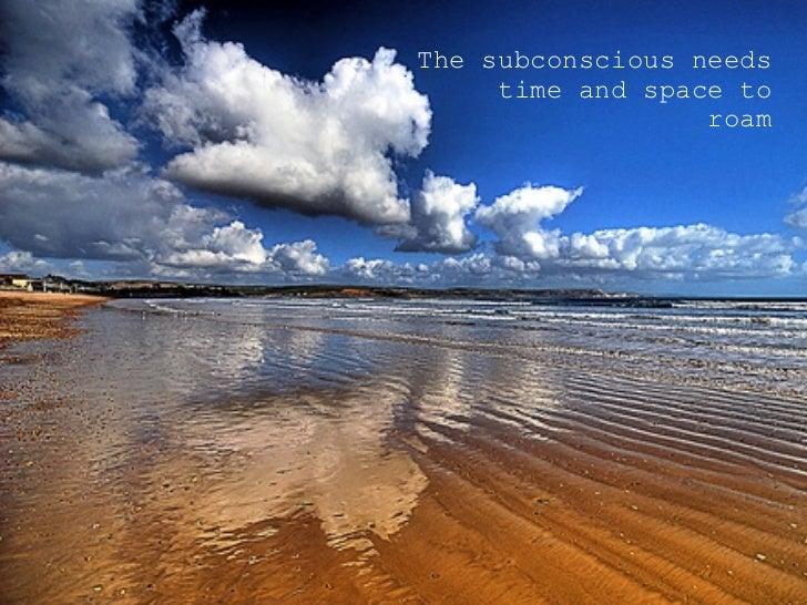 <ul><ul><ul><li>The subconscious needs time and space to roam </li></ul></ul></ul>