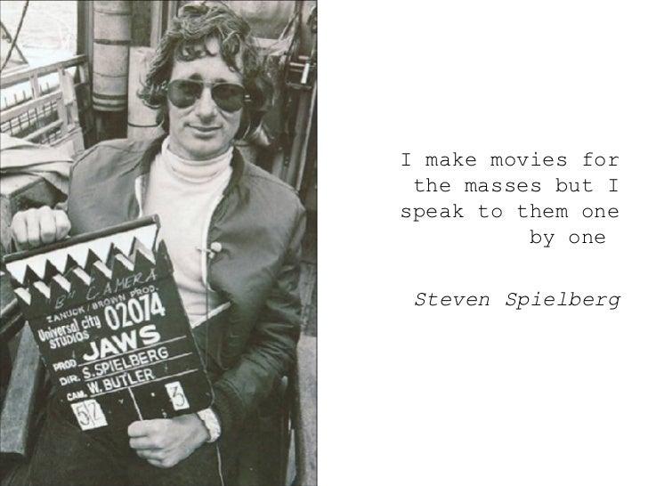 <ul><ul><ul><li>I make movies for the masses but I speak to them one by one  </li></ul></ul></ul><ul><ul><ul><li>Steven Sp...