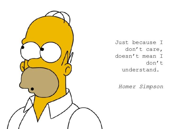 <ul><ul><ul><li>Just because I don't care, doesn't mean I don't understand.  </li></ul></ul></ul><ul><ul><ul><li>Homer Sim...