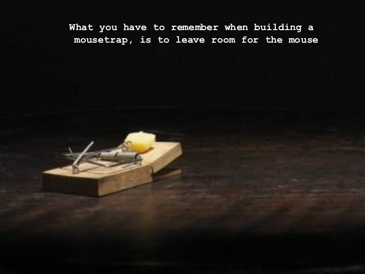 <ul><ul><ul><li>What you have to remember when building a mousetrap, is to leave room for the mouse </li></ul></ul></ul>