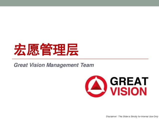 宏愿管理层 Great Vision Management Team Disclaimer: This Slide is Strictly for Internal Use Only