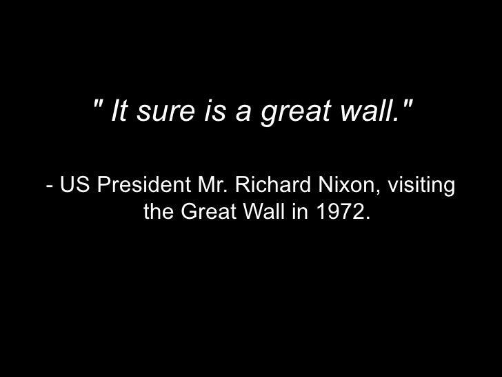 <ul><li>&quot; It sure is a great wall.&quot; </li></ul><ul><li>- US President Mr. Richard Nixon, visiting the Great Wall ...