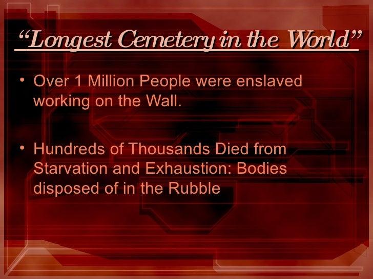 """"""" Longest Cemetery in the World"""" <ul><li>Over 1 Million People were enslaved working on the Wall. </li></ul><ul><li>Hundre..."""