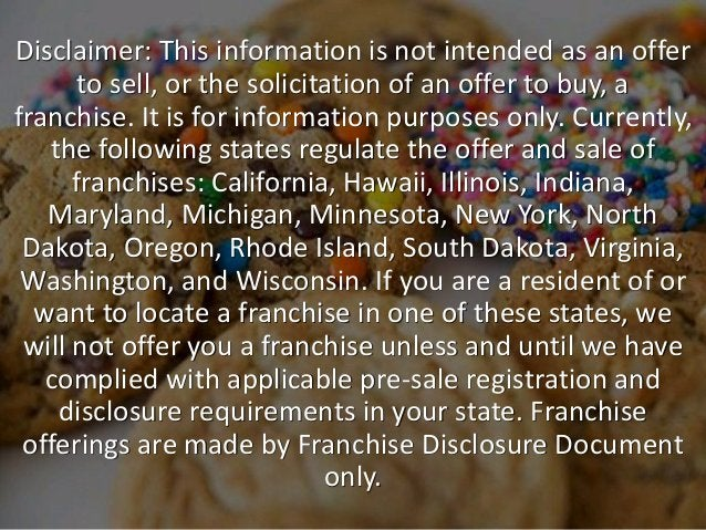 Disclaimer: This information is not intended as an offer to sell, or the solicitation of an offer to buy, a franchise. It ...