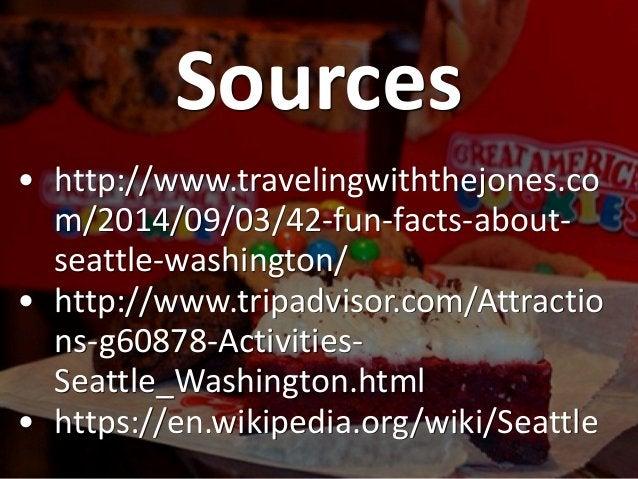 Sources • http://www.travelingwiththejones.co m/2014/09/03/42-fun-facts-about- seattle-washington/ • http://www.tripadviso...
