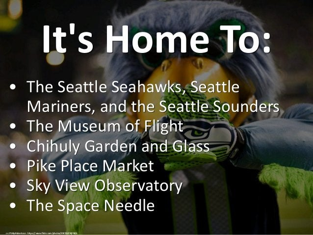 It's Home To: • The Seattle Seahawks, Seattle Mariners, and the Seattle Sounders • The Museum of Flight • Chihuly Garden a...