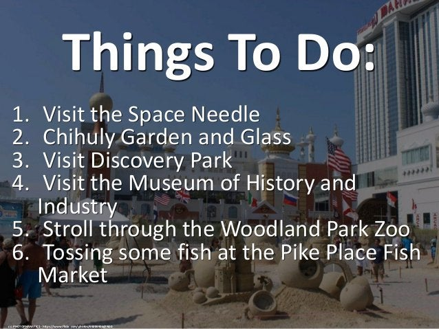Things To Do: 1. Visit the Space Needle 2. Chihuly Garden and Glass 3. Visit Discovery Park 4. Visit the Museum of History...