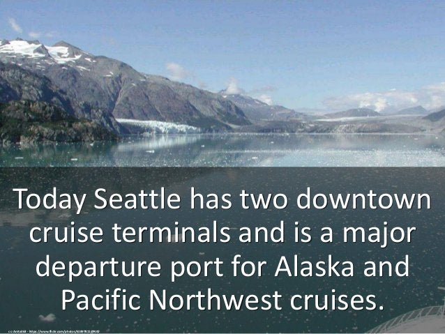 Today Seattle has two downtown cruise terminals and is a major departure port for Alaska and Pacific Northwest cruises. cc...