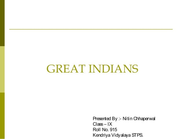 GREAT INDIANSPresented By :- Nitin ChhaperwalClass– IXRoll No. 915KendriyaVidyalayaSTPS.