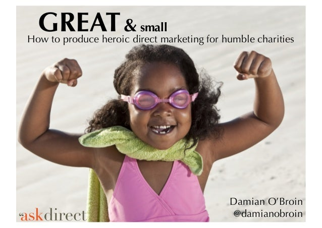 GREAT& small How to produce heroic direct marketing for humble charities Damian O'Broin @damianobroin