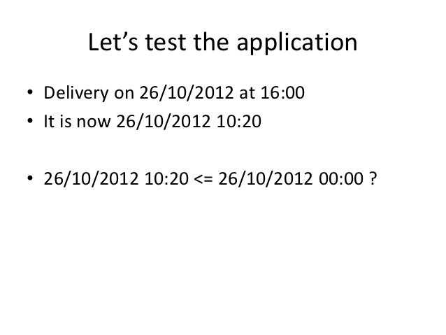 Let's test the application• Delivery on 26/10/2012 at 16:00• It is now 26/10/2012 10:20• 26/10/2012 10:20 <= 26/10/2012 00...