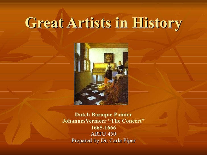 """Great Artists in History Dutch Baroque Painter JohannesVermeer """"The Concert"""" 1665-1666 ARTU 450 Prepared by Dr. Carla Piper"""