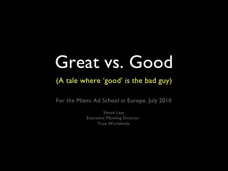 Great vs. Good <ul><li>(A tale where 'good' is the bad guy) </li></ul>For the Miami Ad School in Europe, July 2010 Simon L...