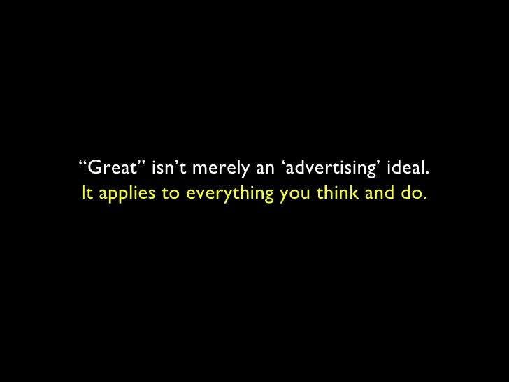""""""" Great"""" isn't merely an 'advertising' ideal. It applies to everything you think and do."""