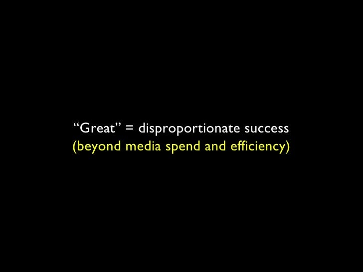""""""" Great"""" = disproportionate success (beyond media spend and efficiency)"""
