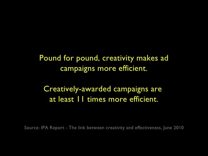 Pound for pound, creativity makes ad campaigns more efficient. Creatively-awarded campaigns are  at least 11 times more ef...