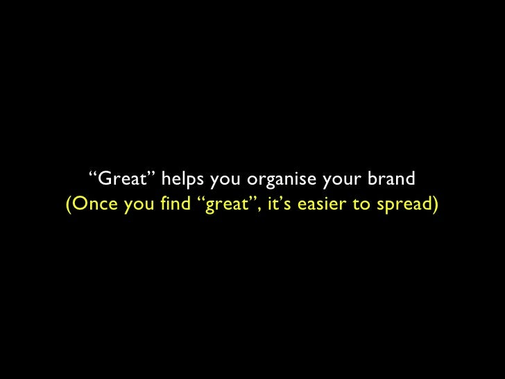 """"""" Great"""" helps you organise your brand (Once you find """"great"""", it's easier to spread)"""