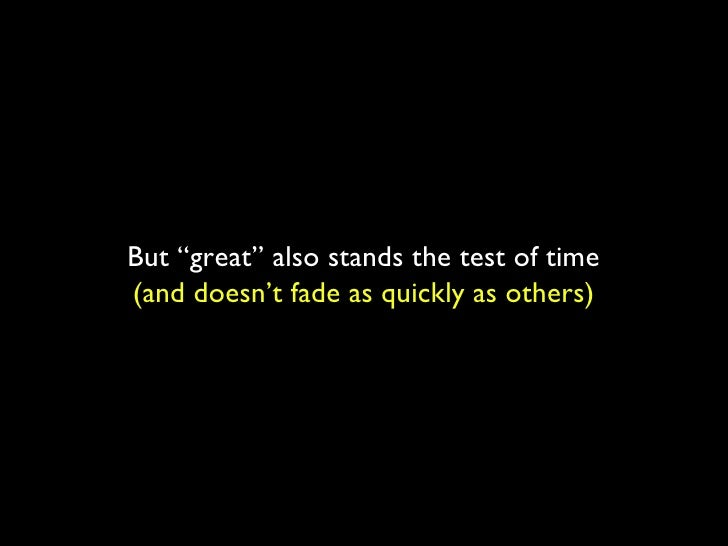 """But """"great"""" also stands the test of time (and doesn't fade as quickly as others)"""