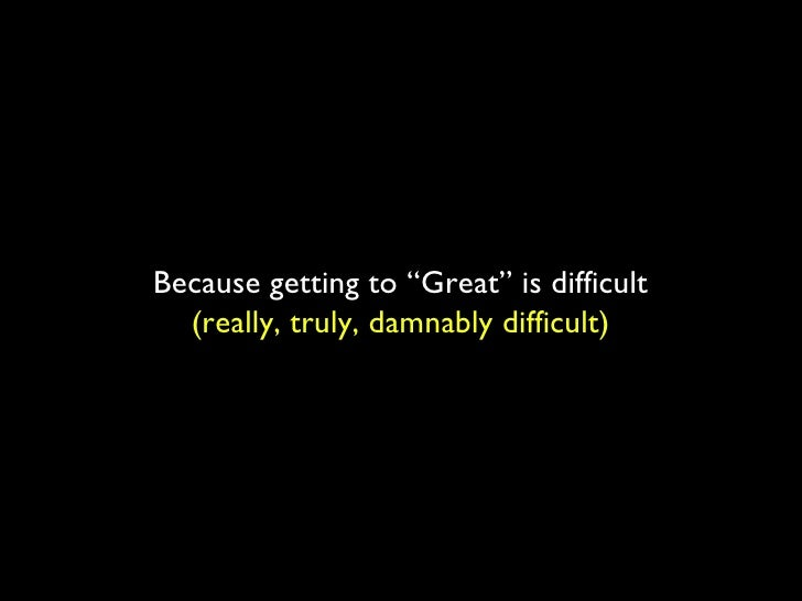 """Because getting to """"Great"""" is difficult (really, truly, damnably difficult)"""