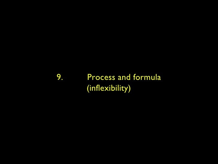 9.  Process and formula (inflexibility)