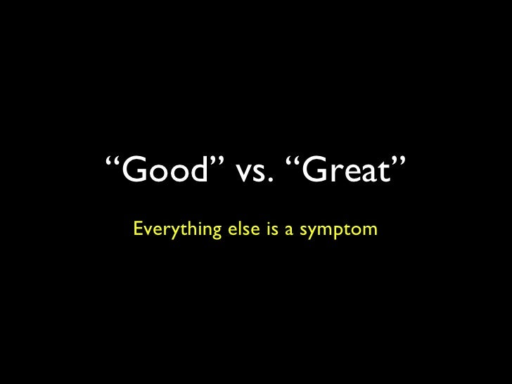 """"""" Good"""" vs. """"Great"""" Everything else is a symptom"""