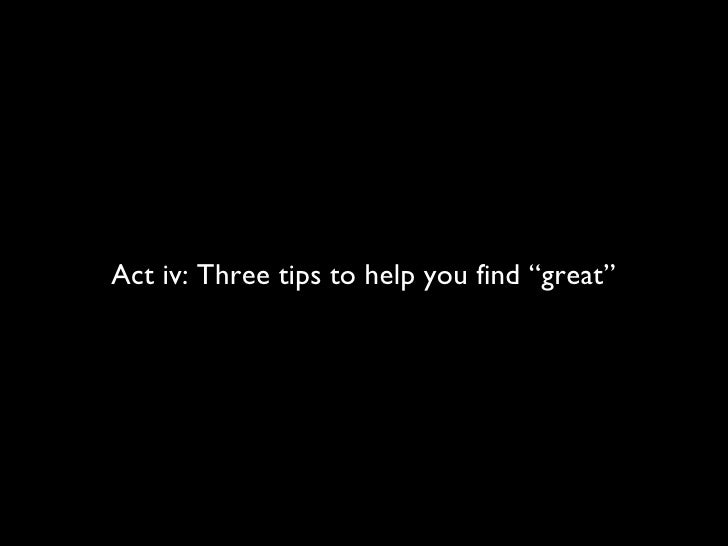"""Act iv: Three tips to help you find """"great"""""""