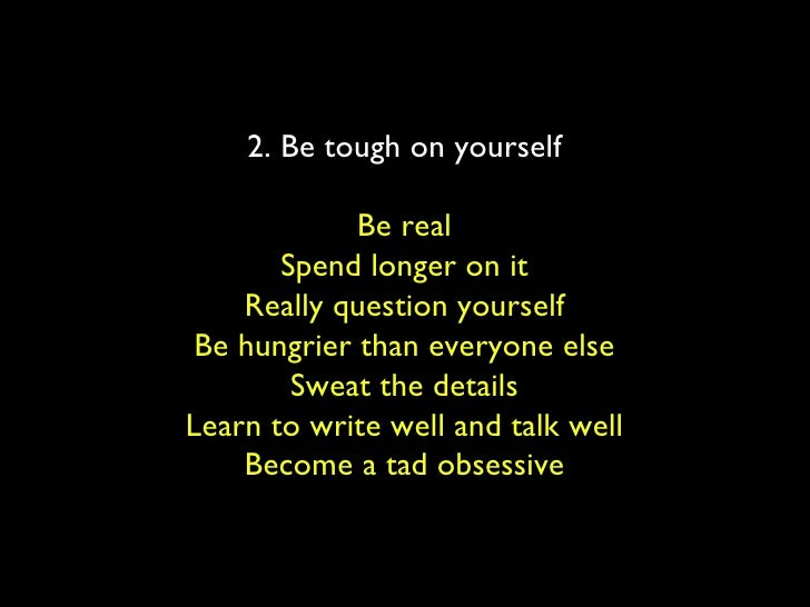 2. Be tough on yourself Be real Spend longer on it Really question yourself Be hungrier than everyone else Sweat the detai...