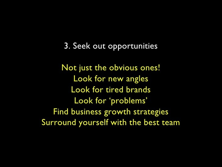 3. Seek out opportunities Not just the obvious ones! Look for new angles Look for tired brands Look for 'problems' Find bu...