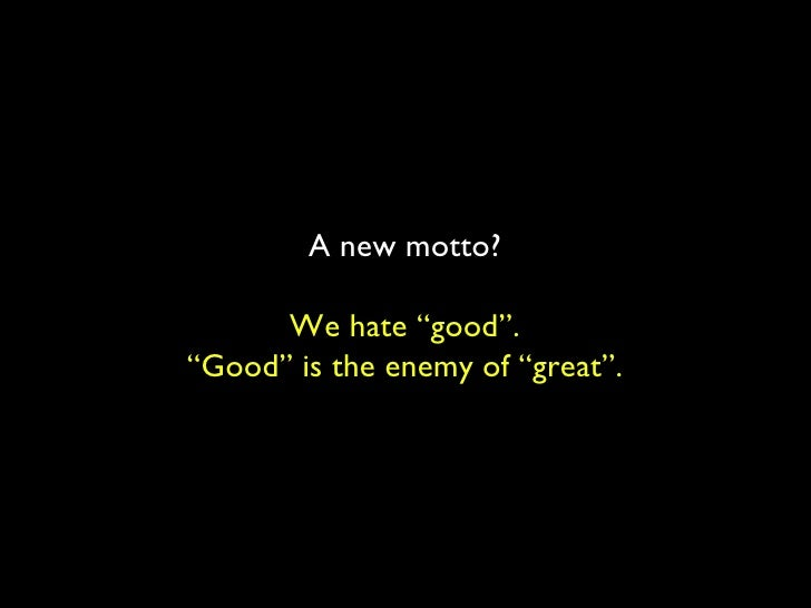 """A new motto? We hate """"good"""". """" Good"""" is the enemy of """"great""""."""