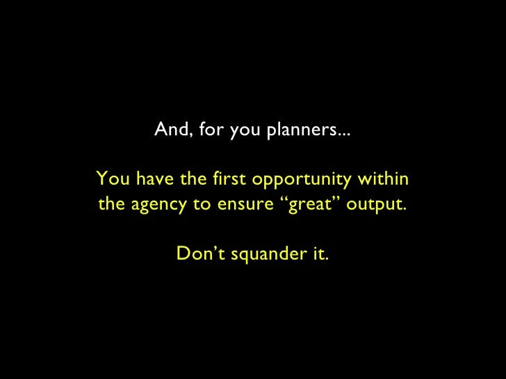 """And, for you planners... You have the first opportunity within the agency to ensure """"great"""" output. Don't squander it."""