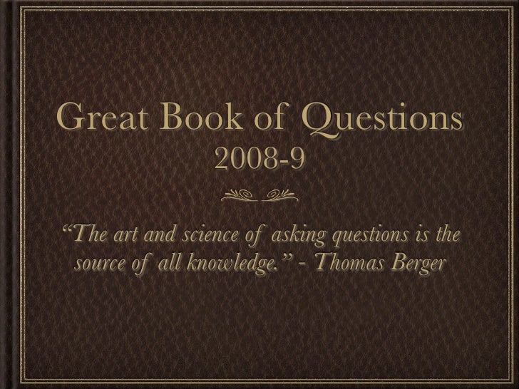 """Great Book of Questions                   2008-9  """"The art and science of asking questions is the  source of all knowledge..."""