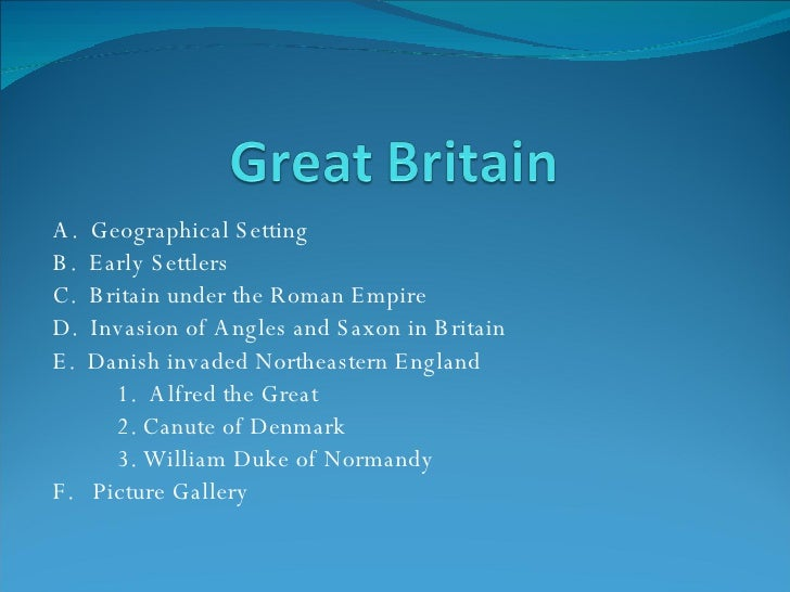 A.  Geographical Setting B.  Early Settlers C.  Britain under the Roman Empire D.  Invasion of Angles and Saxon in Britain...